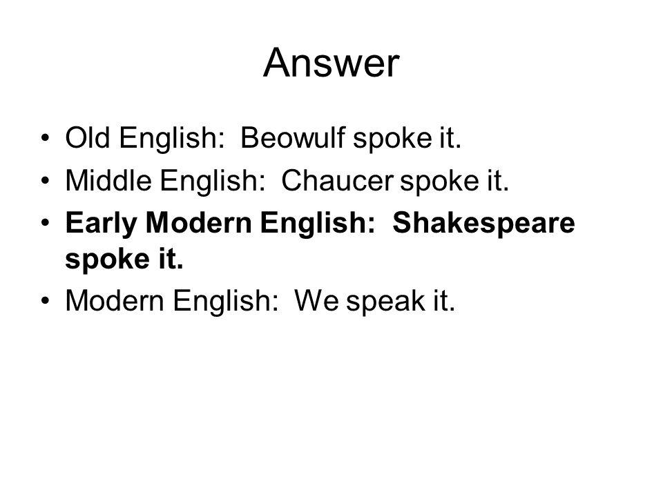Answer Old English: Beowulf spoke it. Middle English: Chaucer spoke it. Early Modern English: Shakespeare spoke it. Modern English: We speak it.