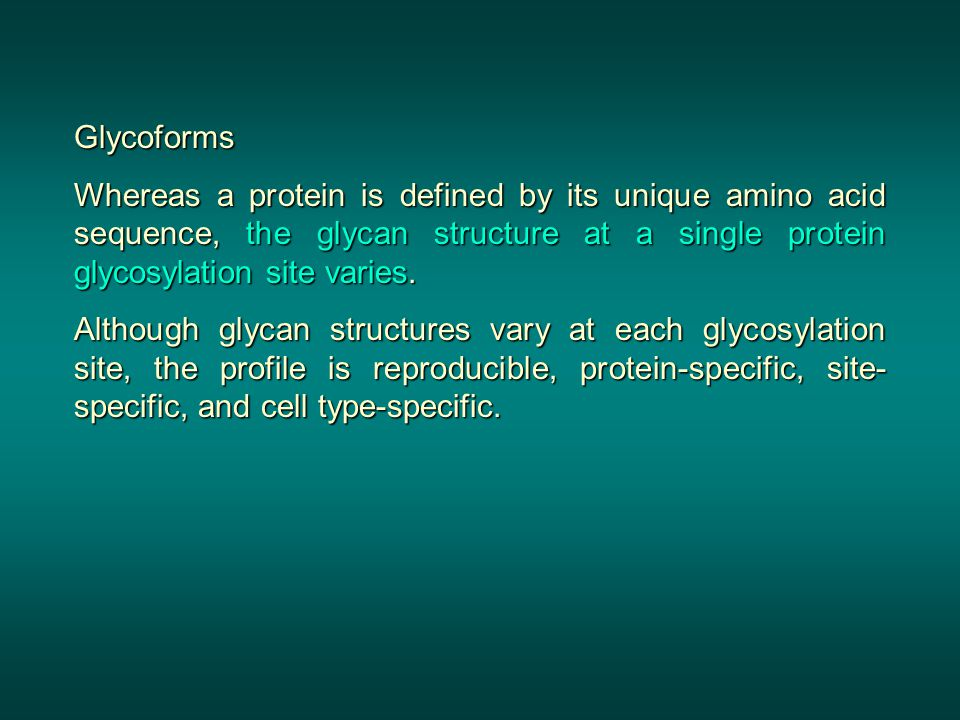 Glycoforms Whereas a protein is defined by its unique amino acid sequence, the glycan structure at a single protein glycosylation site varies.