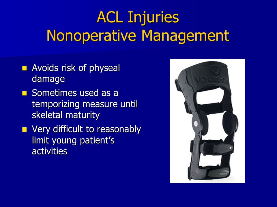 ACL Injuries Nonoperative Management Avoids risk of physeal damage Avoids risk of physeal damage Sometimes used as a temporizing measure until skeleta