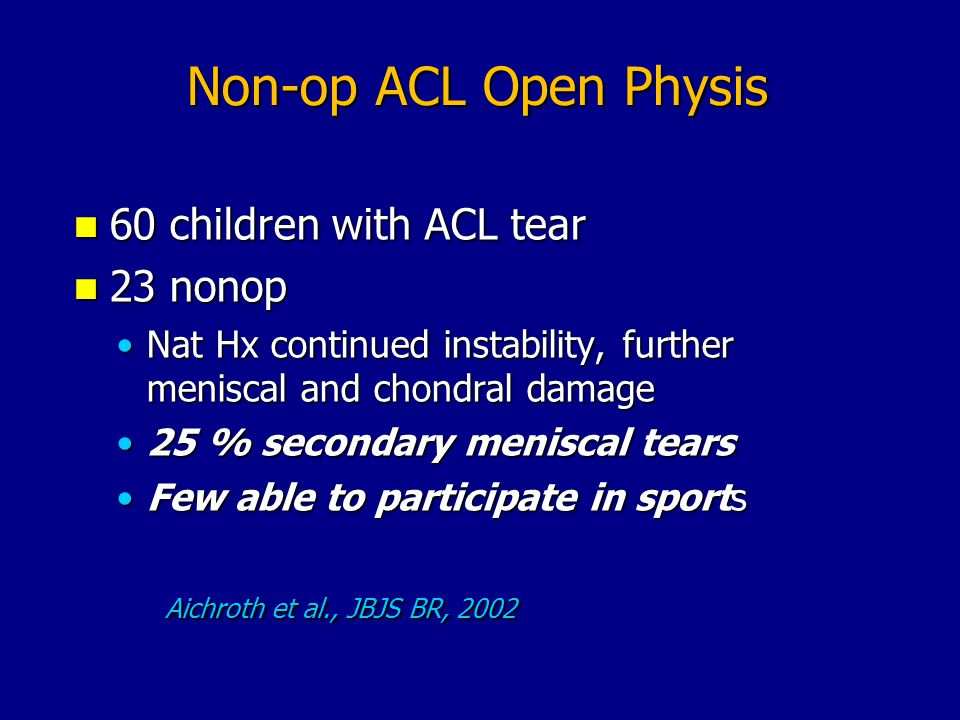 Non-op ACL Open Physis 60 children with ACL tear 60 children with ACL tear 23 nonop 23 nonop Nat Hx continued instability, further meniscal and chondr