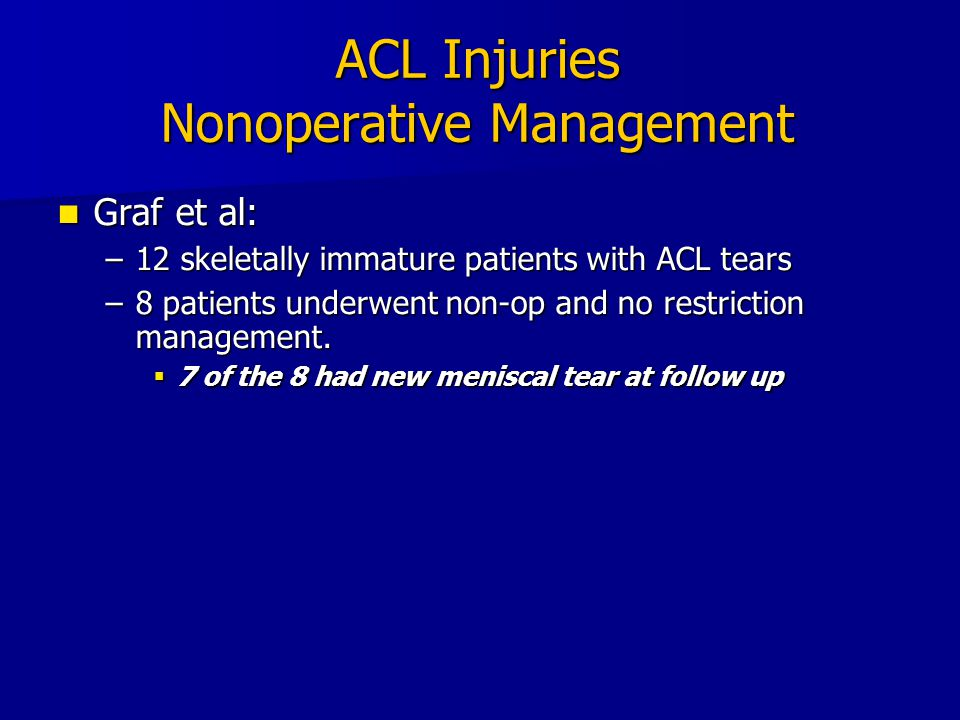 ACL Injuries Nonoperative Management Graf et al: Graf et al: –12 skeletally immature patients with ACL tears –8 patients underwent non-op and no restr