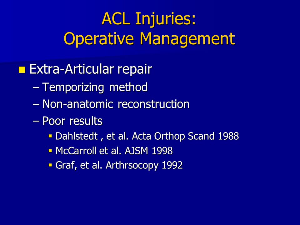 ACL Injuries: Operative Management Extra-Articular repair Extra-Articular repair –Temporizing method –Non-anatomic reconstruction –Poor results  Dahl