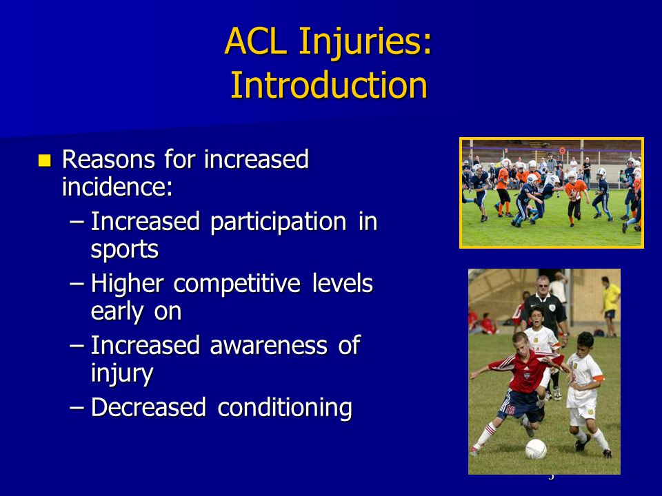 5 ACL Injuries: Introduction Reasons for increased incidence: Reasons for increased incidence: –Increased participation in sports –Higher competitive