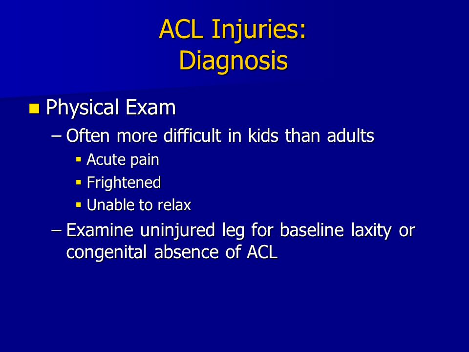 ACL Injuries: Imaging Plain Radiographs (4 views) Plain Radiographs (4 views) –For anyone suspected of having an ACL injury  Bony avulsions  Osteochondral fractures  Physeal fractures  Patellar dislocation/subluxation  Degree of physeal closure –CT scan also used for evaluation of physeal closure.