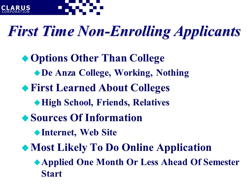 First Time Non-Enrolling Applicants u Options Other Than College u De Anza College, Working, Nothing u First Learned About Colleges u High School, Friends, Relatives u Sources Of Information u Internet, Web Site u Most Likely To Do Online Application u Applied One Month Or Less Ahead Of Semester Start