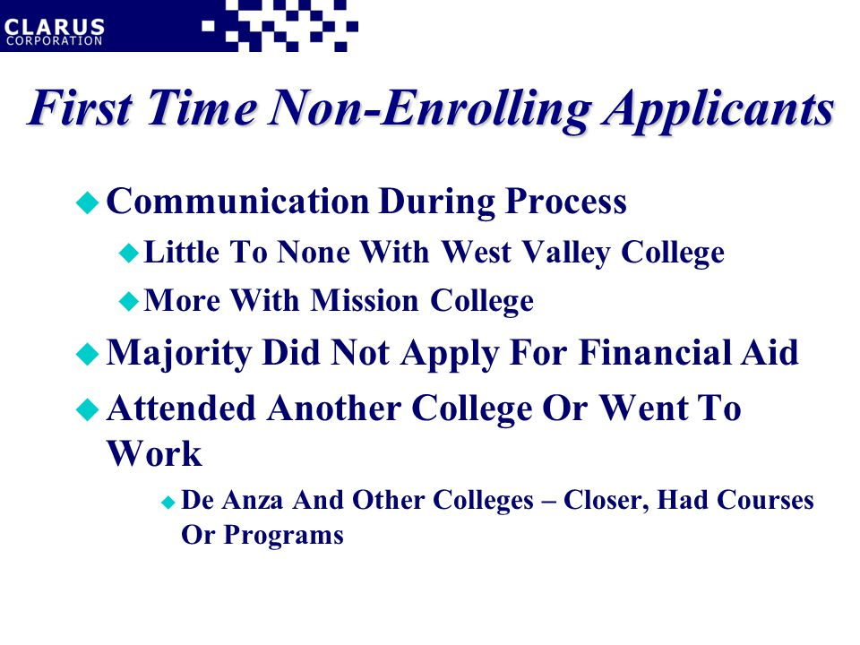 First Time Non-Enrolling Applicants u Communication During Process u Little To None With West Valley College u More With Mission College u Majority Did Not Apply For Financial Aid u Attended Another College Or Went To Work u De Anza And Other Colleges – Closer, Had Courses Or Programs