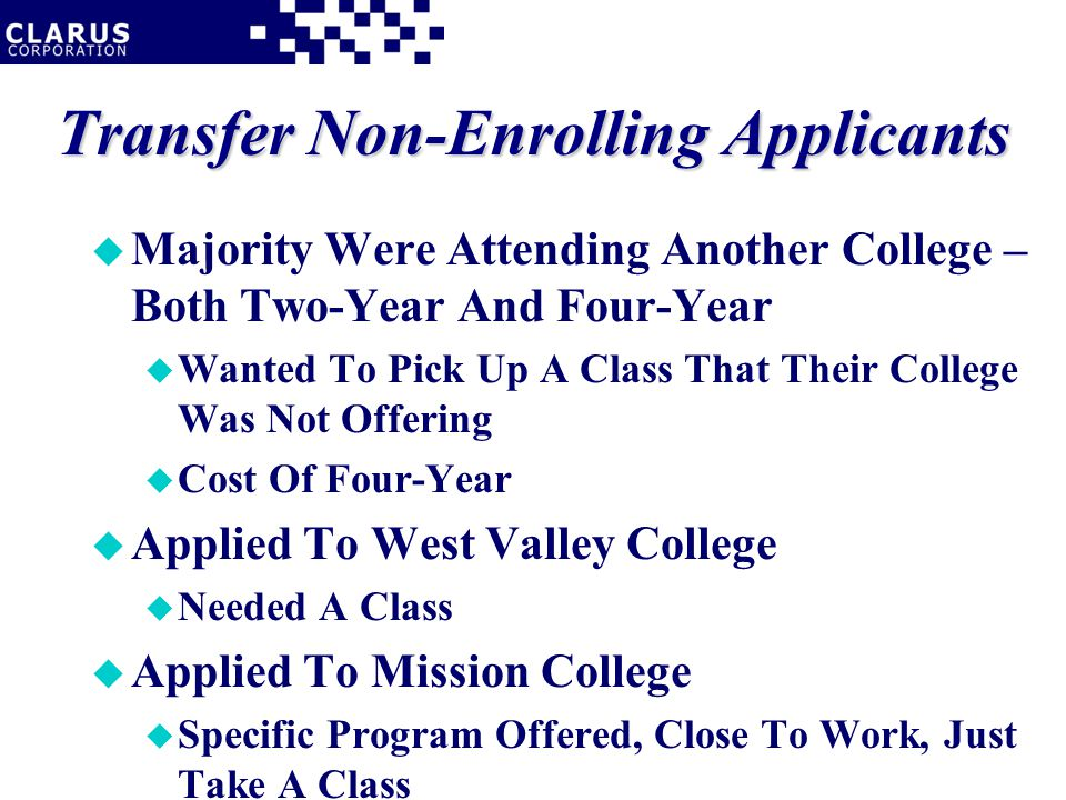 Transfer Non-Enrolling Applicants u Majority Were Attending Another College – Both Two-Year And Four-Year u Wanted To Pick Up A Class That Their College Was Not Offering u Cost Of Four-Year u Applied To West Valley College u Needed A Class u Applied To Mission College u Specific Program Offered, Close To Work, Just Take A Class