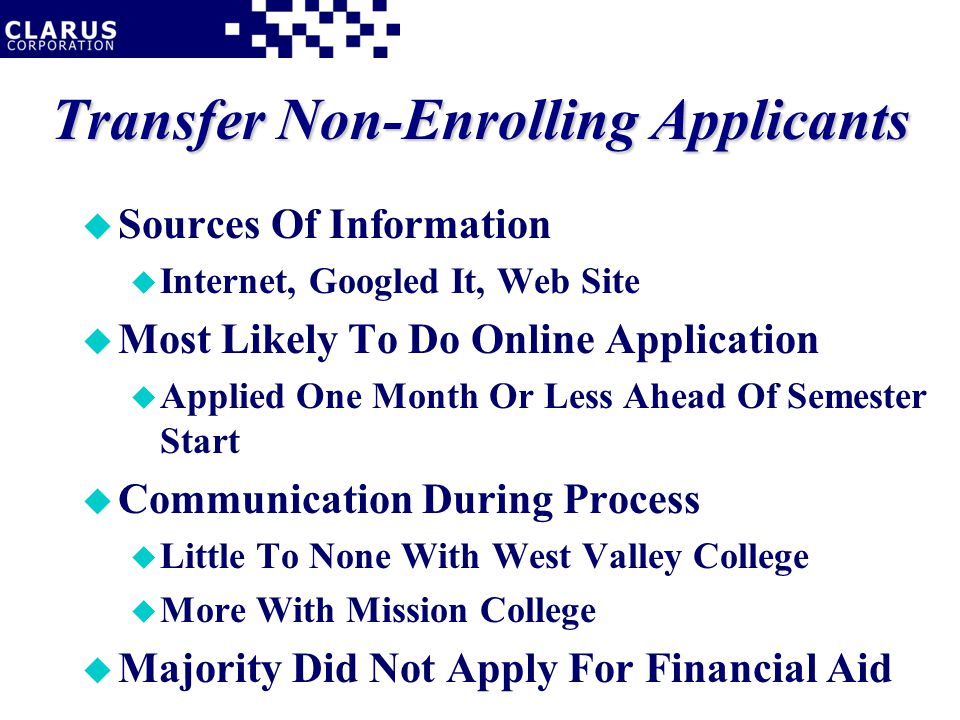 Transfer Non-Enrolling Applicants u Sources Of Information u Internet, Googled It, Web Site u Most Likely To Do Online Application u Applied One Month Or Less Ahead Of Semester Start u Communication During Process u Little To None With West Valley College u More With Mission College u Majority Did Not Apply For Financial Aid