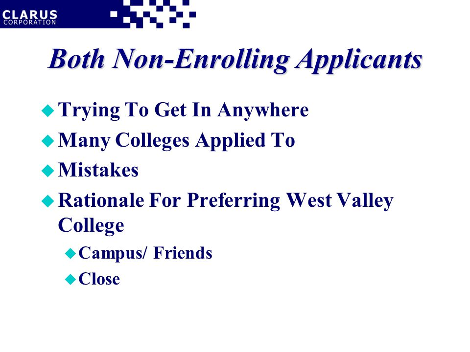 Both Non-Enrolling Applicants u Trying To Get In Anywhere u Many Colleges Applied To u Mistakes u Rationale For Preferring West Valley College u Campus/ Friends u Close