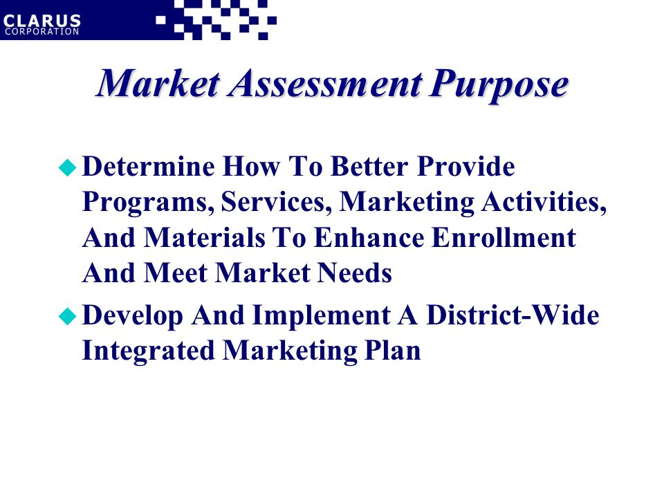 Market Assessment Purpose u Determine How To Better Provide Programs, Services, Marketing Activities, And Materials To Enhance Enrollment And Meet Market Needs u Develop And Implement A District-Wide Integrated Marketing Plan