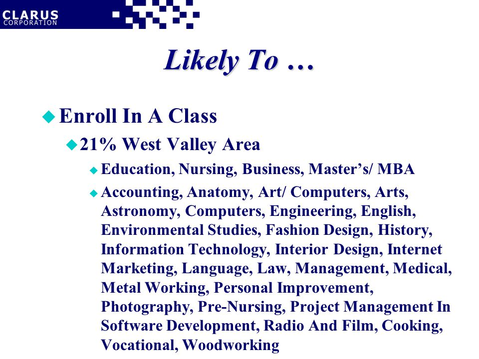 Likely To … u Enroll In A Class u 21% West Valley Area u Education, Nursing, Business, Master's/ MBA u Accounting, Anatomy, Art/ Computers, Arts, Astronomy, Computers, Engineering, English, Environmental Studies, Fashion Design, History, Information Technology, Interior Design, Internet Marketing, Language, Law, Management, Medical, Metal Working, Personal Improvement, Photography, Pre-Nursing, Project Management In Software Development, Radio And Film, Cooking, Vocational, Woodworking