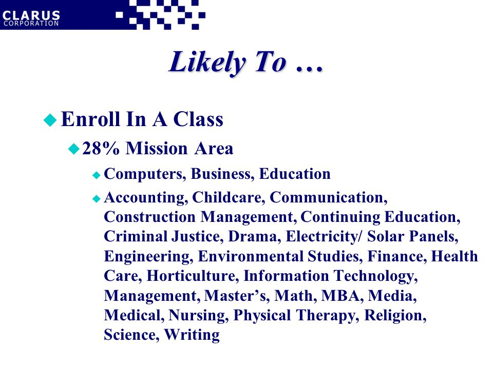 Likely To … u Enroll In A Class u 28% Mission Area u Computers, Business, Education u Accounting, Childcare, Communication, Construction Management, Continuing Education, Criminal Justice, Drama, Electricity/ Solar Panels, Engineering, Environmental Studies, Finance, Health Care, Horticulture, Information Technology, Management, Master's, Math, MBA, Media, Medical, Nursing, Physical Therapy, Religion, Science, Writing