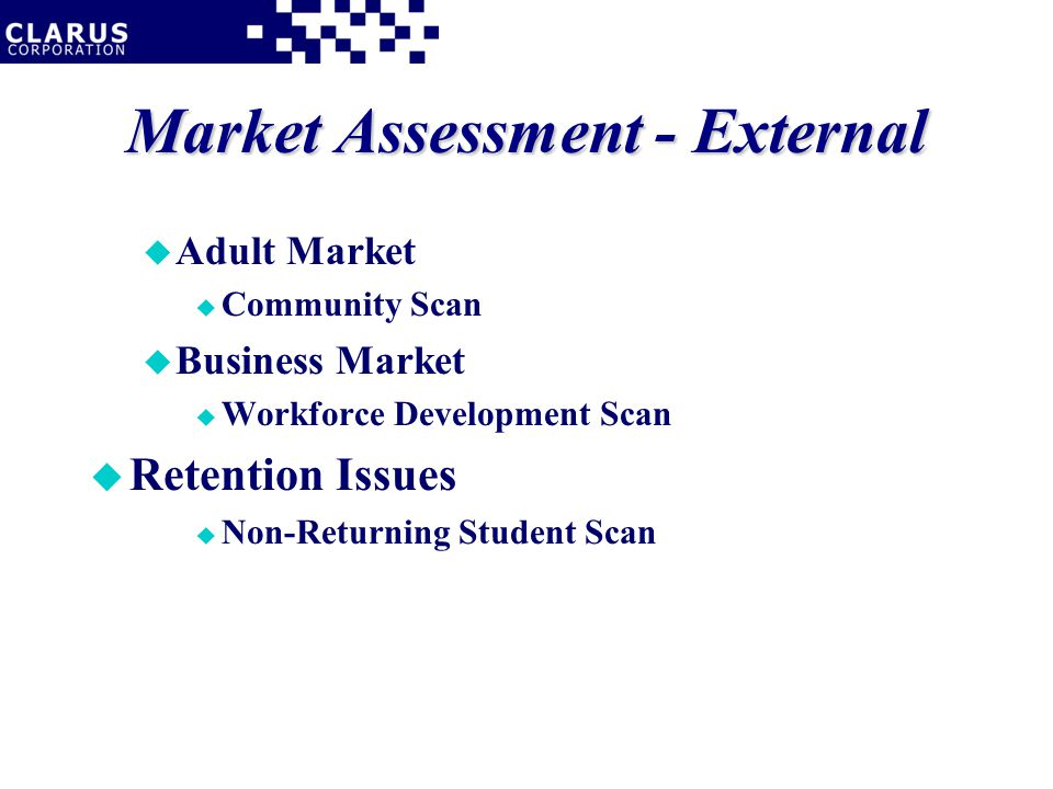 Market Assessment - External u Adult Market u Community Scan u Business Market u Workforce Development Scan u Retention Issues u Non-Returning Student Scan