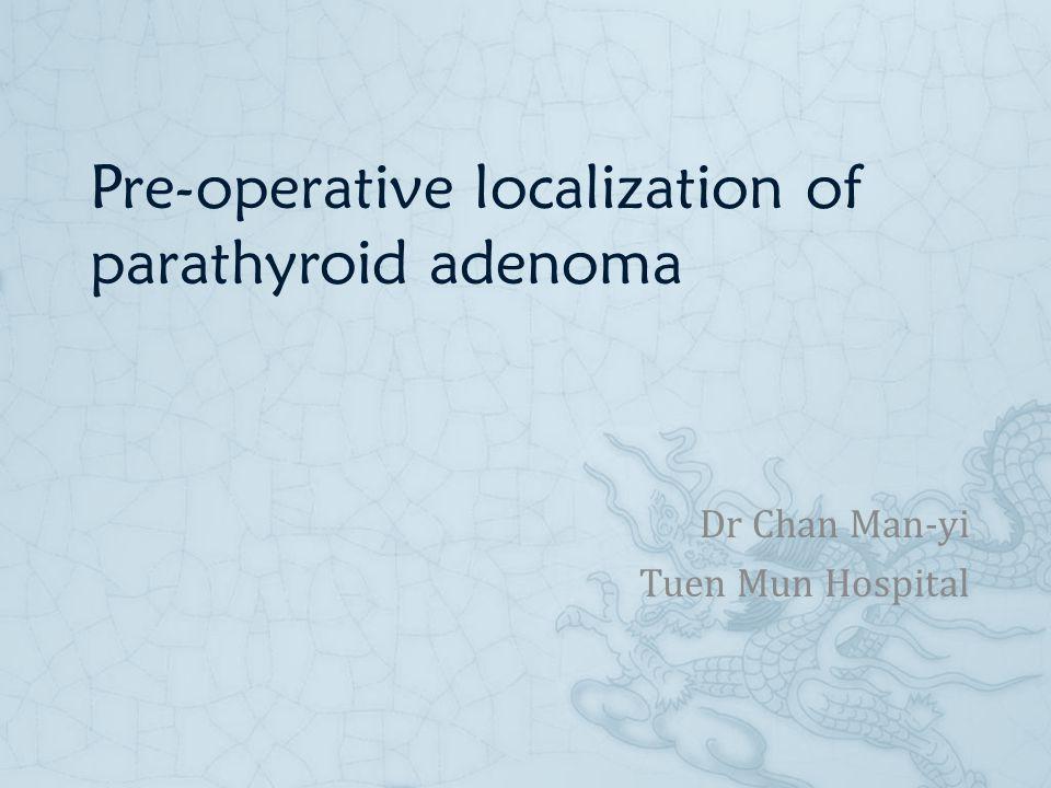 Pre-operative localization of parathyroid adenoma Dr Chan Man-yi Tuen Mun Hospital