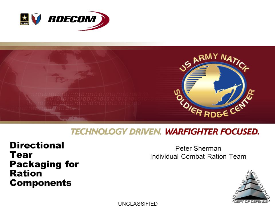 UNCLASSIFIED Directional Tear Packaging for Ration Components Current ration component pouches do not tear evenly –Non-oriented sealant films provide no grain for tearing in straight line along the long pouch edge –Notches are provided on narrowest width (4.75 x 8 inch entrée pouch) –Warfighters cut pouches along long horizontal side Warfighters have requested this specific improvement –Historical approach was to work around the problem –Longer (7 inch) spoon added of notches added along with 2 nd set of tear notches