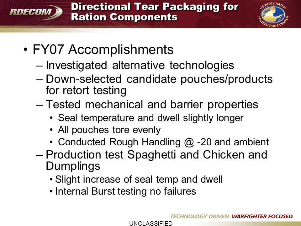 UNCLASSIFIED Directional Tear Packaging for Ration Components FY07 Accomplishments –Investigated alternative technologies –Down-selected candidate pou