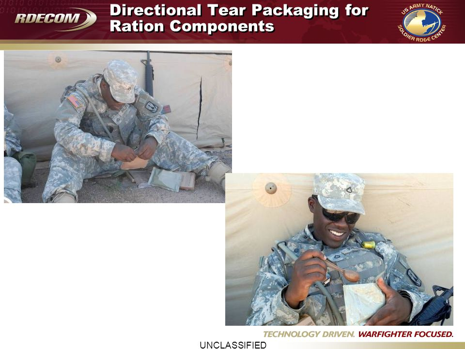 UNCLASSIFIED Directional Tear Packaging for Ration Components FY08 Accomplishments: – Completed analysis of data – Briefed project to JSORF for Decision Implement for preformed pouches in MRE 29 Incorporate requirements into procurement documentation – Transition to procurement – Cost (+5 - 8%) $0.005-$0.008 –Expansion of directional tear into HFFS retort pouch format and other component packaging in ration improvement programs