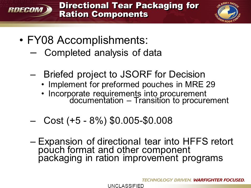UNCLASSIFIED Directional Tear Packaging for Ration Components FY08 Accomplishments: – Completed analysis of data – Briefed project to JSORF for Decisi