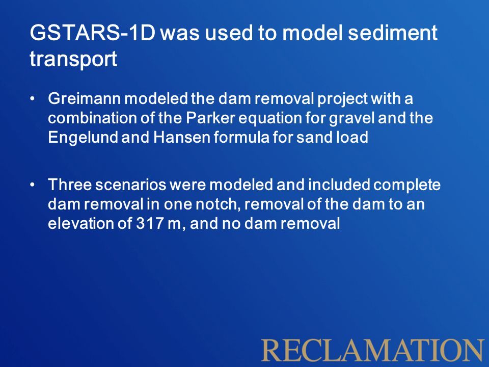 GSTARS-1D was used to model sediment transport Greimann modeled the dam removal project with a combination of the Parker equation for gravel and the Engelund and Hansen formula for sand load Three scenarios were modeled and included complete dam removal in one notch, removal of the dam to an elevation of 317 m, and no dam removal
