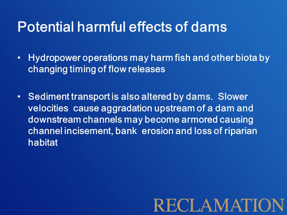 Potential harmful effects of dams Hydropower operations may harm fish and other biota by changing timing of flow releases Sediment transport is also altered by dams.
