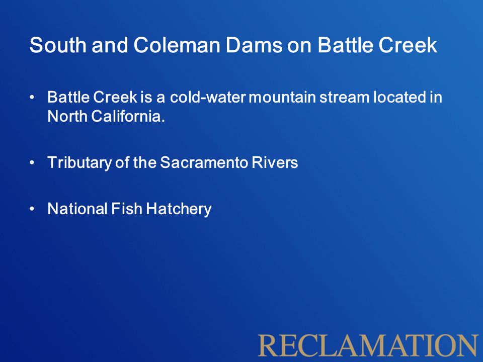 South and Coleman Dams on Battle Creek Battle Creek is a cold-water mountain stream located in North California. Tributary of the Sacramento Rivers Na
