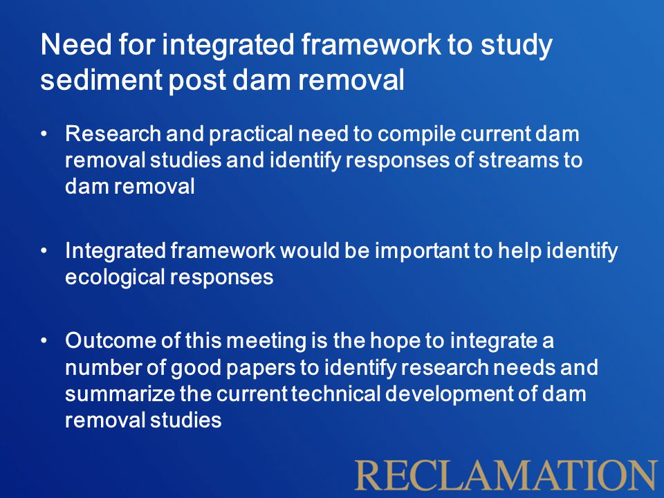 Need for integrated framework to study sediment post dam removal Research and practical need to compile current dam removal studies and identify responses of streams to dam removal Integrated framework would be important to help identify ecological responses Outcome of this meeting is the hope to integrate a number of good papers to identify research needs and summarize the current technical development of dam removal studies
