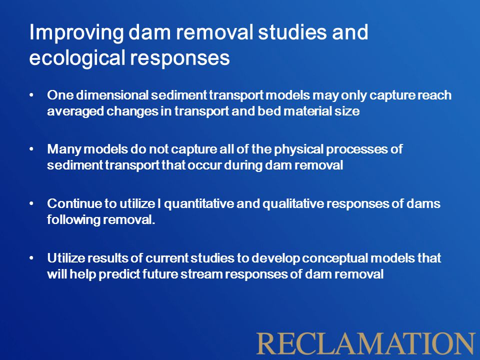 Improving dam removal studies and ecological responses One dimensional sediment transport models may only capture reach averaged changes in transport and bed material size Many models do not capture all of the physical processes of sediment transport that occur during dam removal Continue to utilize l quantitative and qualitative responses of dams following removal.