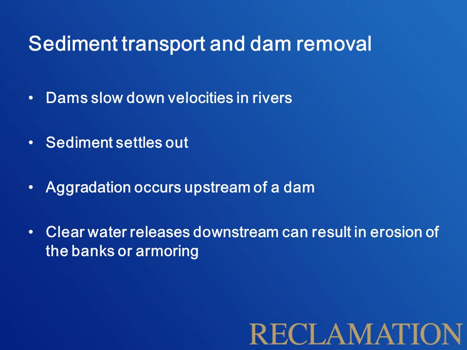 Sediment transport and dam removal Dams slow down velocities in rivers Sediment settles out Aggradation occurs upstream of a dam Clear water releases