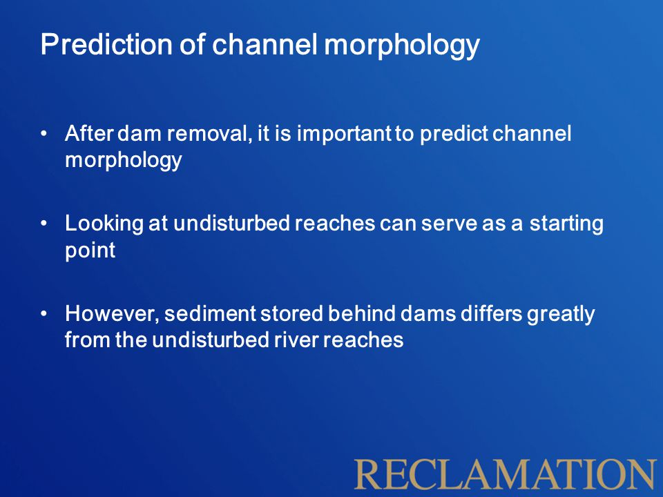 Prediction of channel morphology After dam removal, it is important to predict channel morphology Looking at undisturbed reaches can serve as a starting point However, sediment stored behind dams differs greatly from the undisturbed river reaches