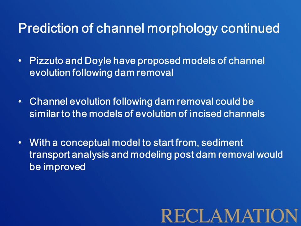 Prediction of channel morphology continued Pizzuto and Doyle have proposed models of channel evolution following dam removal Channel evolution following dam removal could be similar to the models of evolution of incised channels With a conceptual model to start from, sediment transport analysis and modeling post dam removal would be improved