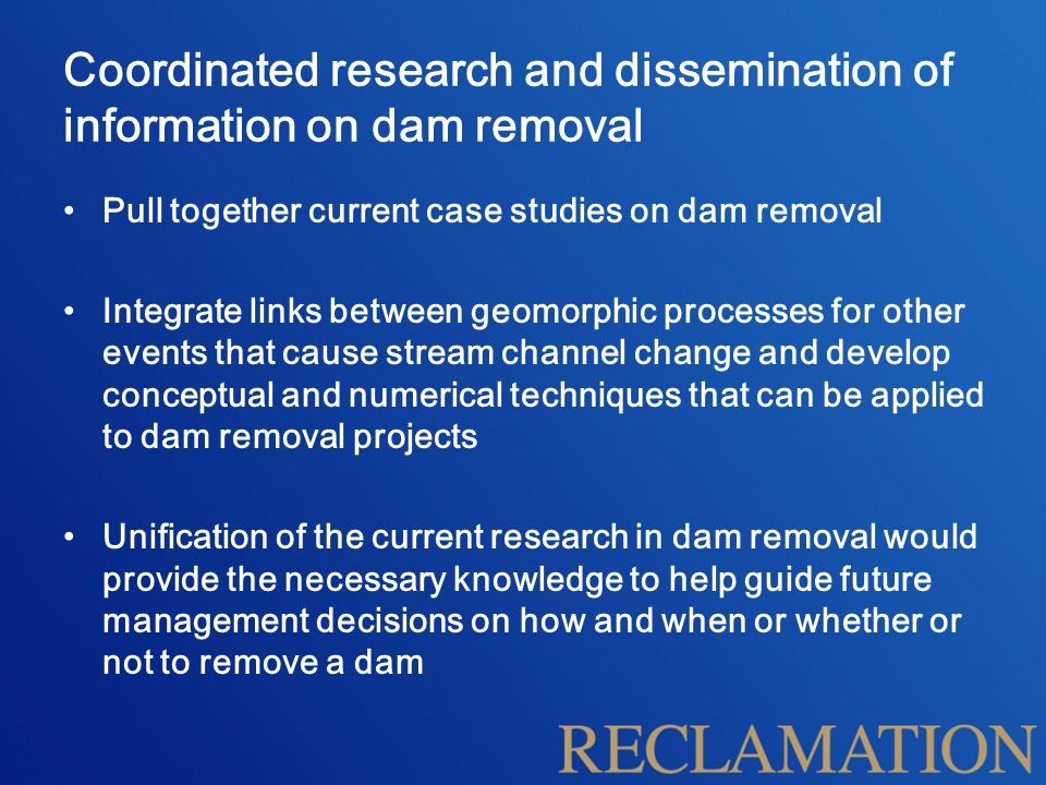 Coordinated research and dissemination of information on dam removal Pull together current case studies on dam removal Integrate links between geomorphic processes for other events that cause stream channel change and develop conceptual and numerical techniques that can be applied to dam removal projects Unification of the current research in dam removal would provide the necessary knowledge to help guide future management decisions on how and when or whether or not to remove a dam