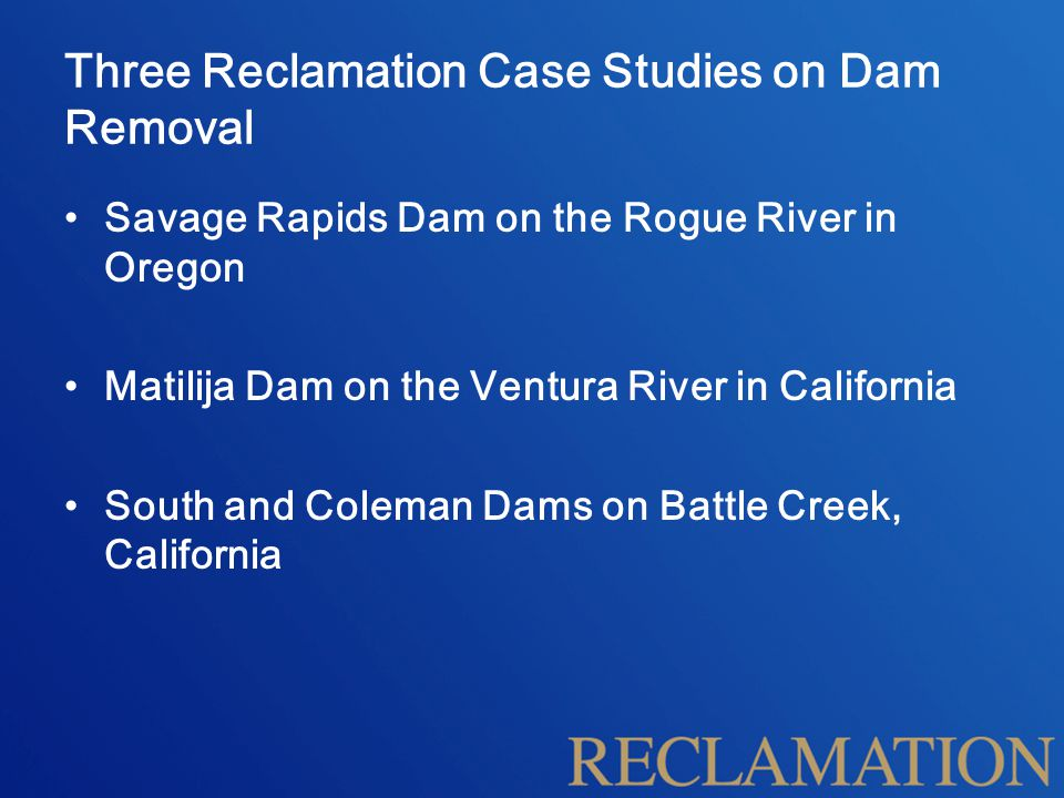 Three Reclamation Case Studies on Dam Removal Savage Rapids Dam on the Rogue River in Oregon Matilija Dam on the Ventura River in California South and Coleman Dams on Battle Creek, California