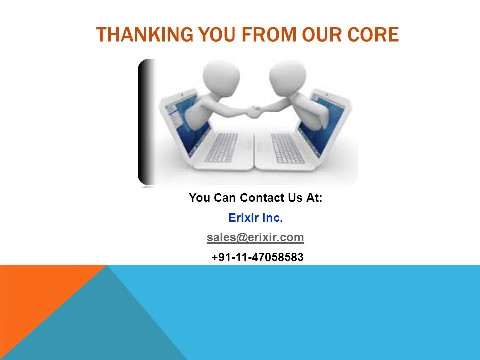 THANKING YOU FROM OUR CORE You Can Contact Us At: Erixir Inc. sales@erixir.com +91-11-47058583