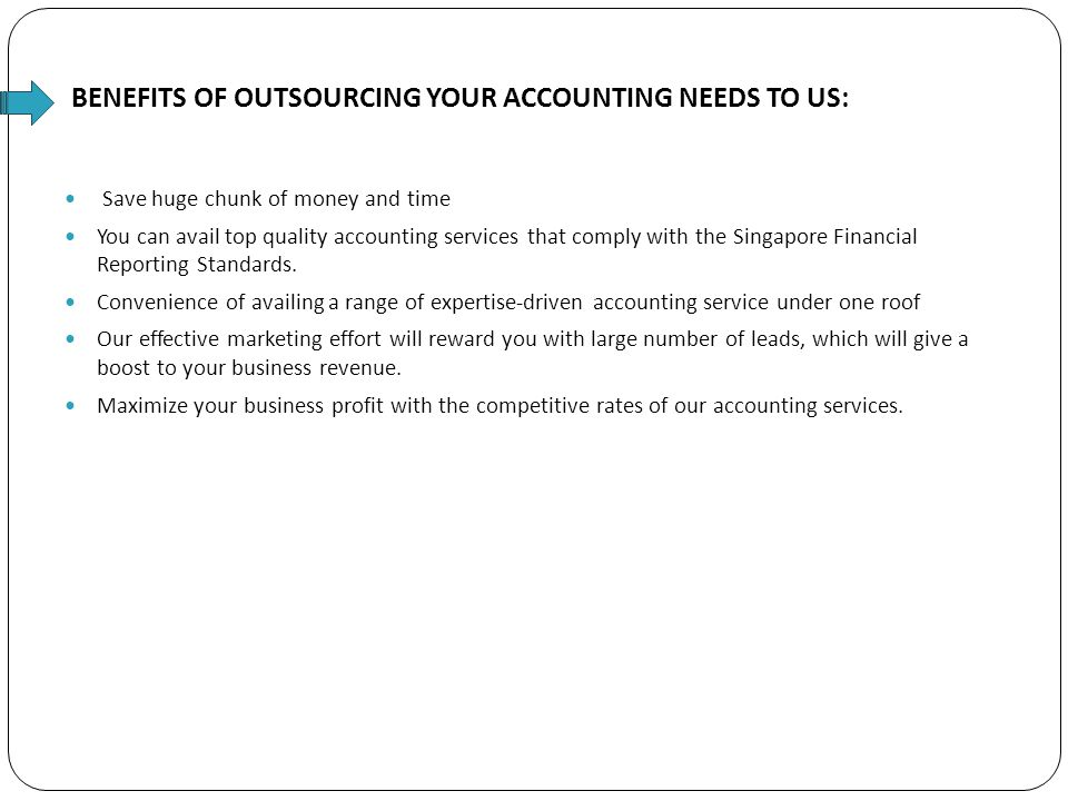 BENEFITS OF OUTSOURCING YOUR ACCOUNTING NEEDS TO US: Save huge chunk of money and time You can avail top quality accounting services that comply with