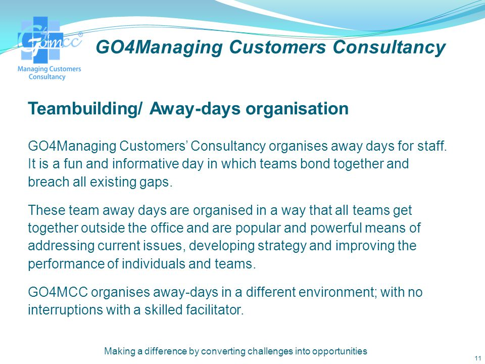 GO4Managing Customers Consultancy 3.Teambuilding/ Away-days organisation Making a difference by converting challenges into opportunities 10