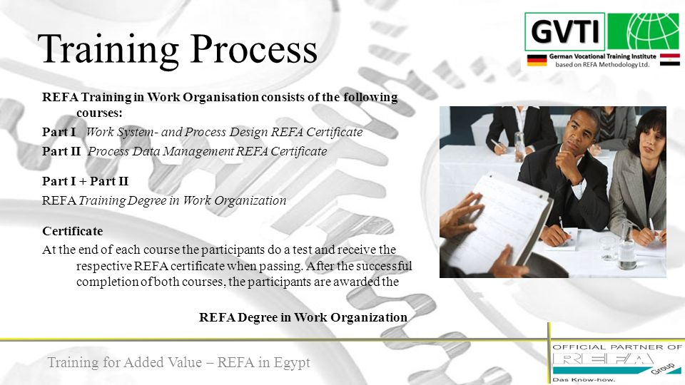 Training Process 12 REFA Training in Work Organisation consists of the following courses: Part I Work System- and Process Design REFA Certificate Part