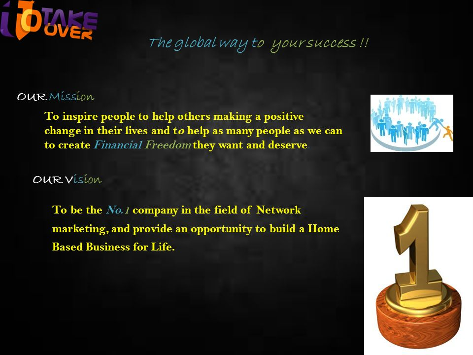The global way to your success !! OUR Mission To inspire people to help others making a positive change in their lives and to help as many people as w