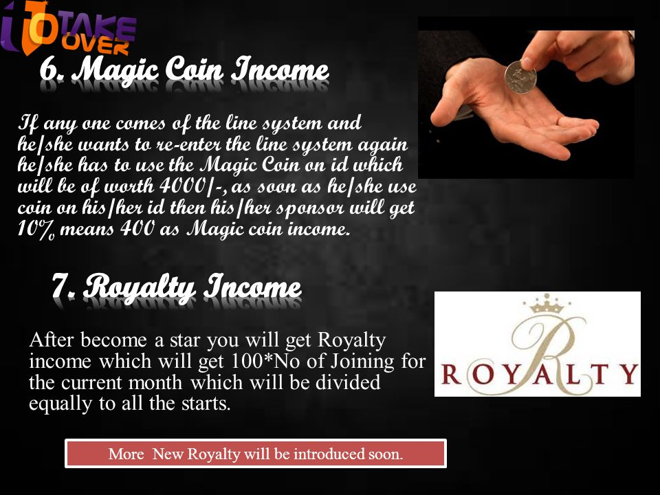 If any one comes of the line system and he/she wants to re-enter the line system again he/she has to use the Magic Coin on id which will be of worth 4000/-, as soon as he/she use coin on his/her id then his/her sponsor will get 10% means 400 as Magic coin income.