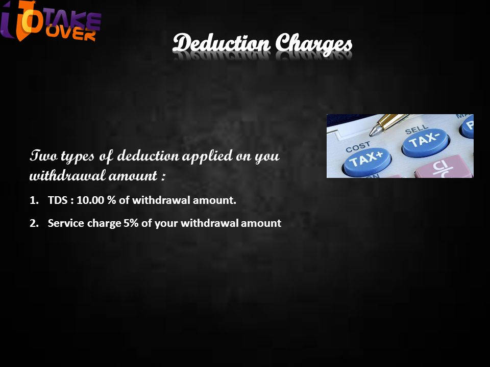 Two types of deduction applied on you withdrawal amount : 1.TDS : 10.00 % of withdrawal amount. 2.Service charge 5% of your withdrawal amount