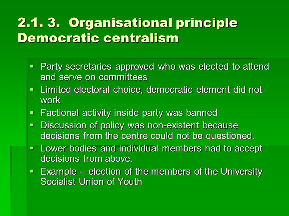 2.1. 3. Organisational principle Democratic centralism  Party secretaries approved who was elected to attend and serve on committees  Limited electo