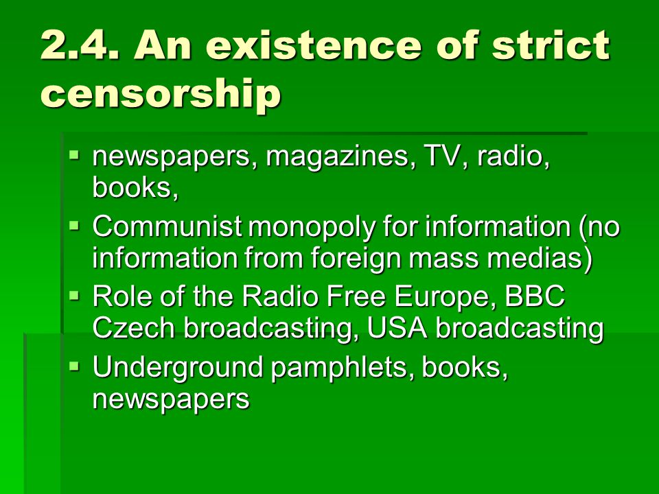 2.4. An existence of strict censorship  newspapers, magazines, TV, radio, books,  Communist monopoly for information (no information from foreign ma