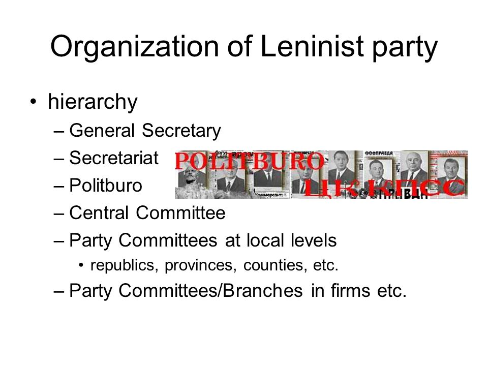Organization of Leninist party hierarchy –General Secretary –Secretariat –Politburo –Central Committee –Party Committees at local levels republics, provinces, counties, etc.