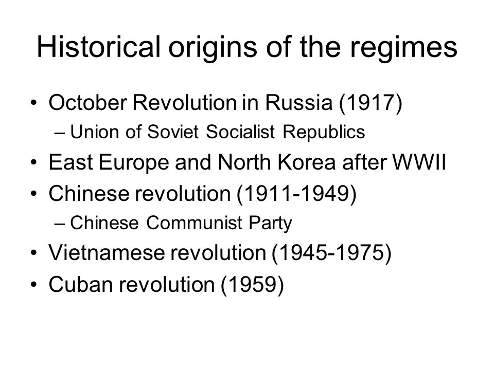 Historical origins of the regimes October Revolution in Russia (1917) –Union of Soviet Socialist Republics East Europe and North Korea after WWII Chinese revolution (1911-1949) –Chinese Communist Party Vietnamese revolution (1945-1975) Cuban revolution (1959)