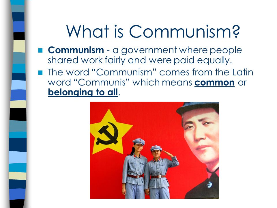 What is Communism.Communism - a government where people shared work fairly and were paid equally.