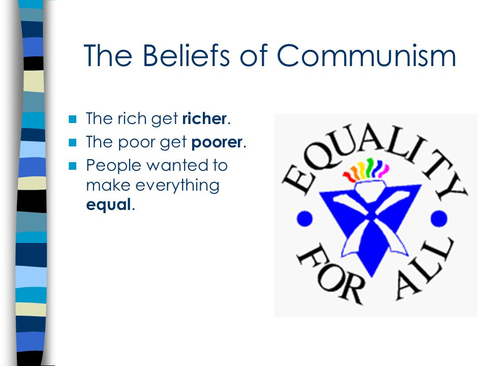 The Beliefs of Communism The rich get richer. The poor get poorer. People wanted to make everything equal.