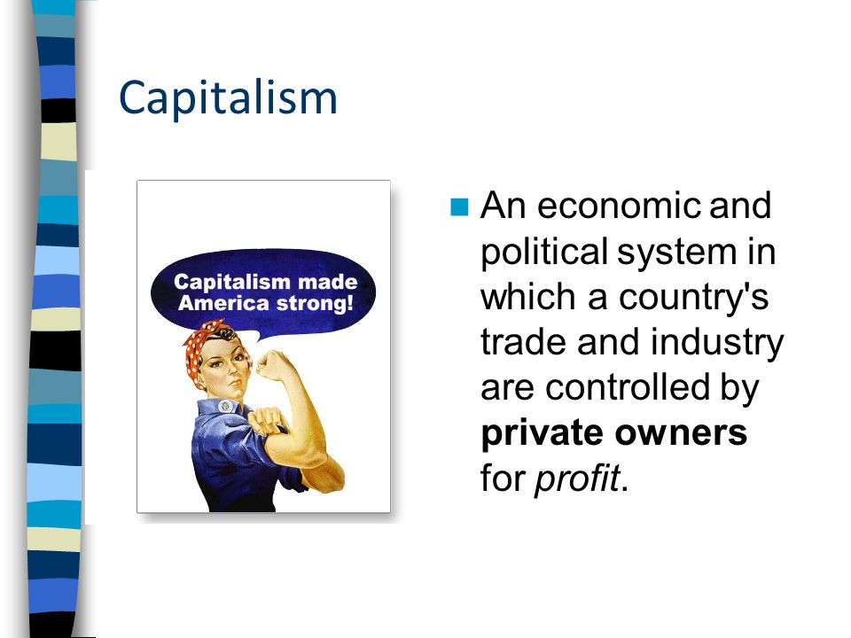 Capitalism An economic and political system in which a country s trade and industry are controlled by private owners for profit.
