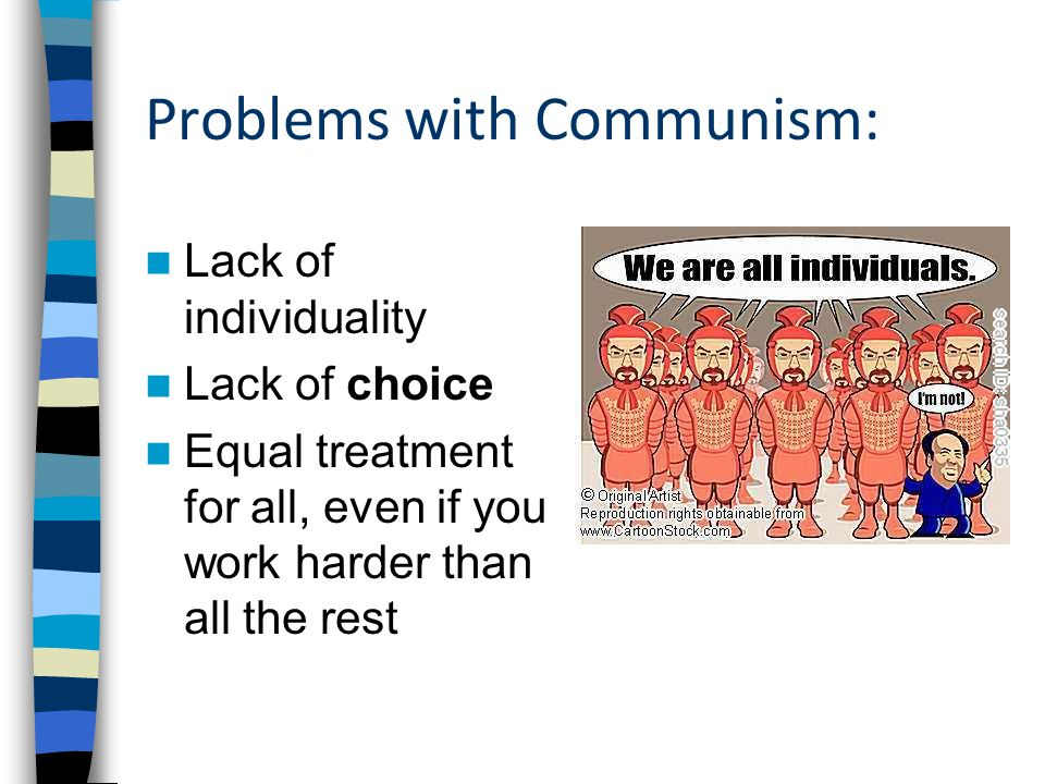 Problems with Communism: Lack of individuality Lack of choice Equal treatment for all, even if you work harder than all the rest