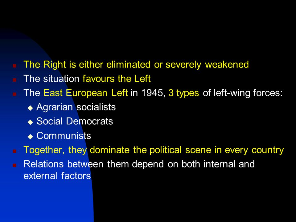 The Right is either eliminated or severely weakened The situation favours the Left The East European Left in 1945, 3 types of left-wing forces:  Agrarian socialists  Social Democrats  Communists Together, they dominate the political scene in every country Relations between them depend on both internal and external factors
