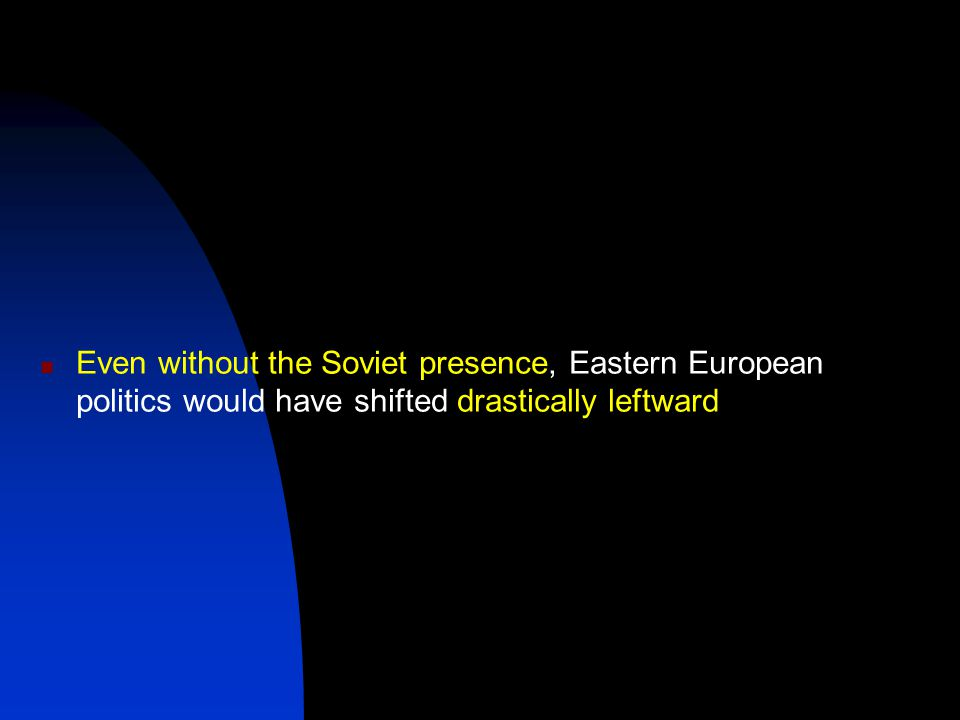 Even without the Soviet presence, Eastern European politics would have shifted drastically leftward