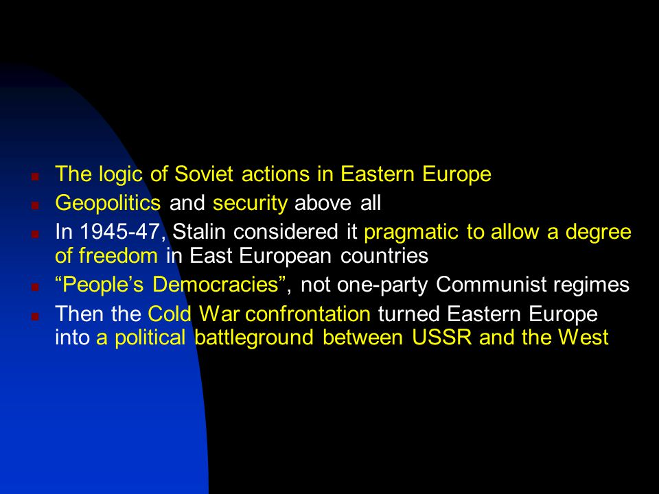 The logic of Soviet actions in Eastern Europe Geopolitics and security above all In 1945-47, Stalin considered it pragmatic to allow a degree of freedom in East European countries People's Democracies , not one-party Communist regimes Then the Cold War confrontation turned Eastern Europe into a political battleground between USSR and the West